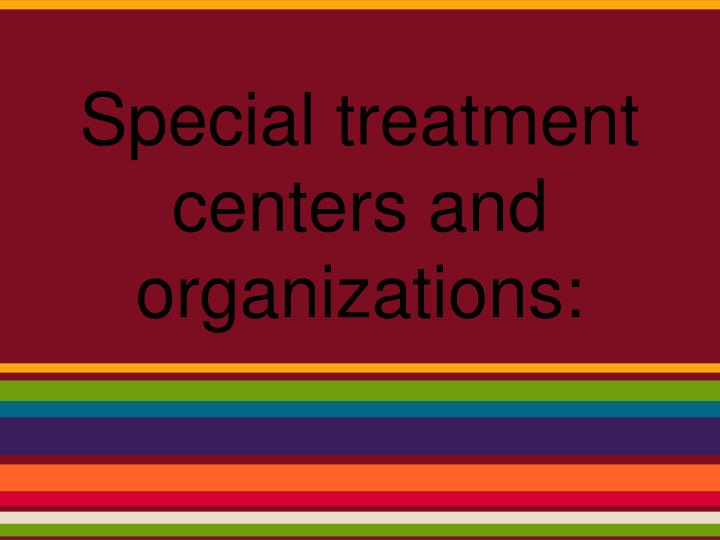 Special treatment centers and organizations: