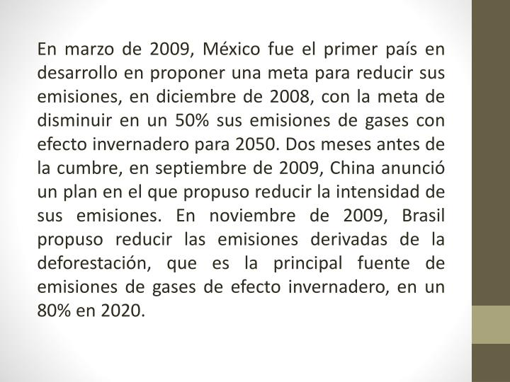 En marzo de 2009, México fue el primer país en desarrollo en proponer una meta para reducir sus emisiones, en diciembre de 2008, con la meta de disminuir en un 50% sus emisiones de gases con efecto invernadero para
