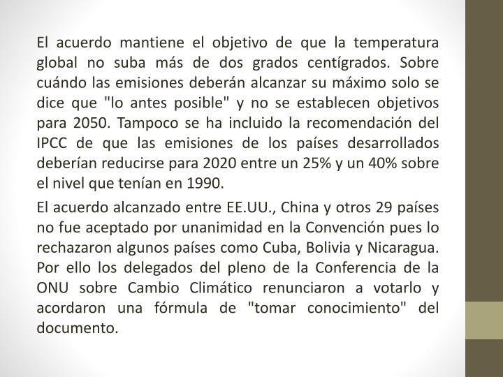 """El acuerdo mantiene el objetivo de que la temperatura global no suba más de dos grados centígrados. Sobre cuándo las emisiones deberán alcanzar su máximo solo se dice que """"lo antes posible"""" y no se establecen objetivos para 2050. Tampoco se ha incluido la recomendación del IPCC de que las emisiones de los países desarrollados deberían reducirse para 2020 entre un 25% y un 40% sobre el nivel que tenían en"""