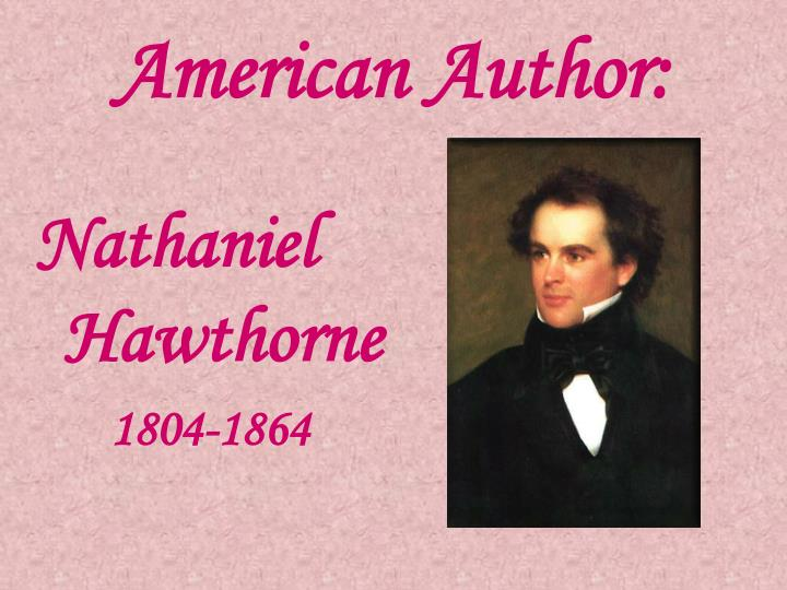 a biography of nathaniel hawthorne the american novelist Nathaniel hawthorne is a major american novelist whose early fanshawe: a tale (1828) did not lead immediately to further long fiction after a period largely given to tales and sketches, he published his classic study of moral prejudice in colonial new england, the scarlet letter (1850.