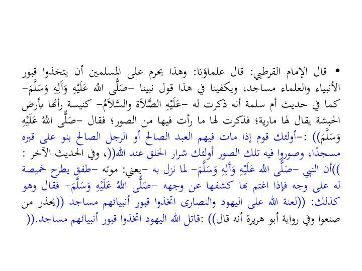 قال الإمام القرطبي: قال علماؤنا: وهذا يحرم على المسلمين أن يتخذوا قبور الأنبياء والعلماء مساجد، ويكفينا في هذا قول نبينا -صَلًّى اللُه عَلَيْهِ وَآَلِهِ وَسَلَّمَ- كما في حديث أم سلمة أنه ذكرت له -عَلَيْهِ الصَّلاَة والسَّلاَمُ- كنيسة رأتها بأرض الحبشة يقال لها مارية؛ فذكرت لها ما رأت فيها من الصور؛ فقال -صَلًّى اللُهُ عَلَيْهِ وَسَلَّمَ