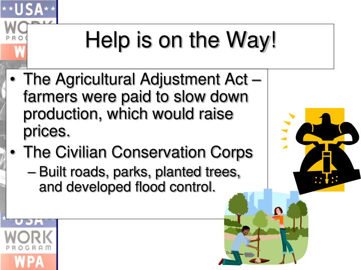 The Agricultural Adjustment Act – farmers were paid to slow down production, which would raise prices.