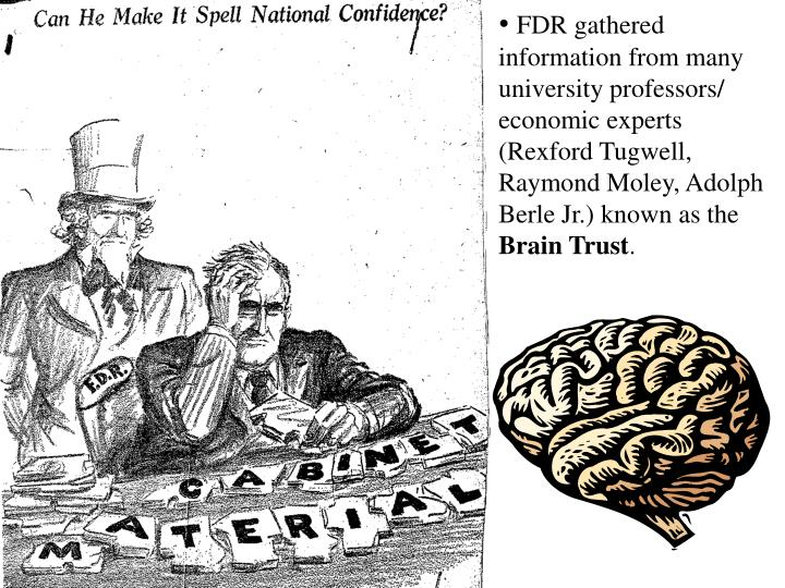 FDR gathered information from many university professors/ economic experts (Rexford Tugwell, Raymond Moley, Adolph Berle Jr.) known as the