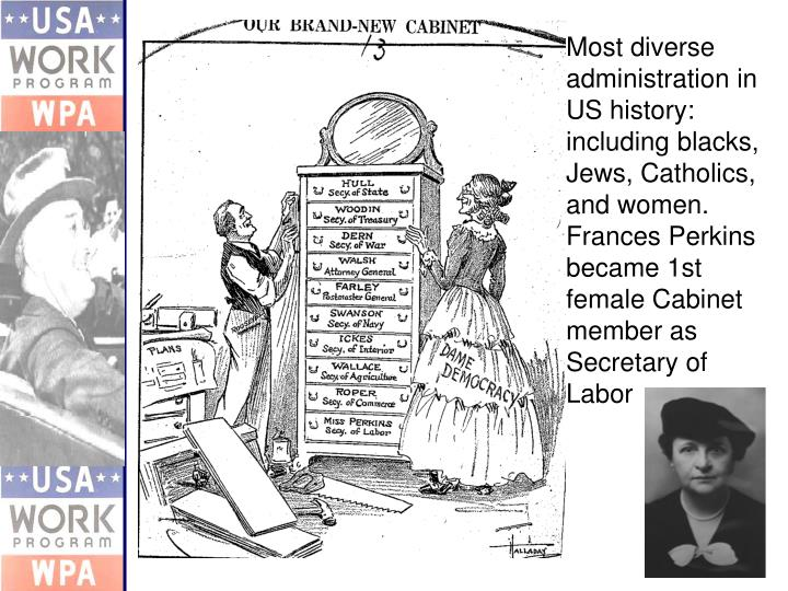 Most diverse administration in US history: including blacks, Jews, Catholics, and women.  Frances Perkins became 1st female Cabinet member as Secretary of Labor