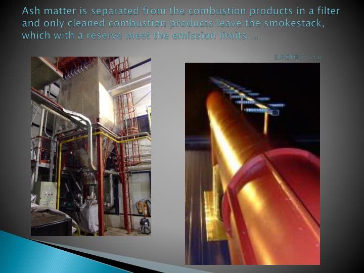 Ash matter is separated from the combustion products in a filter and only cleaned combustion products leave the smokestack, which with a reserve meet the emission limits…..