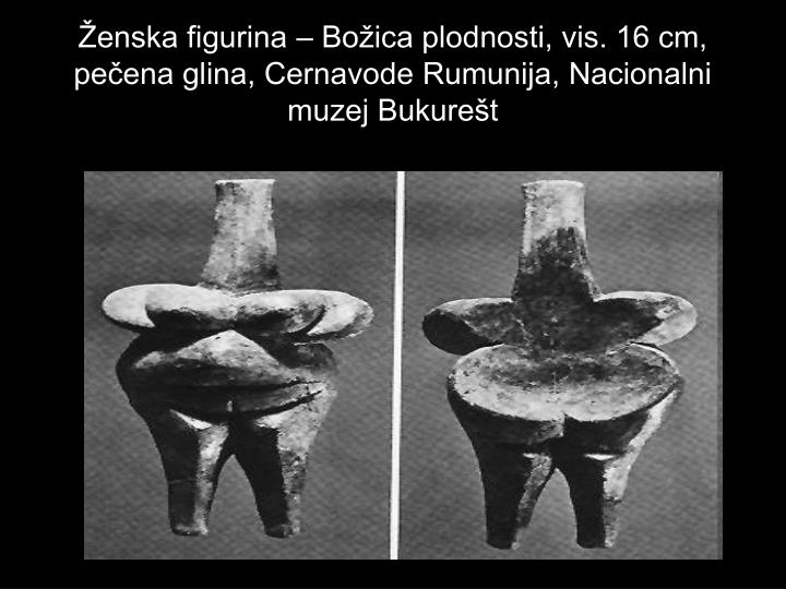 Ženska figurina – Božica plodnosti, vis. 16 cm, pečena glina, Cernavode Rumunija, Nacionalni muzej Bukurešt