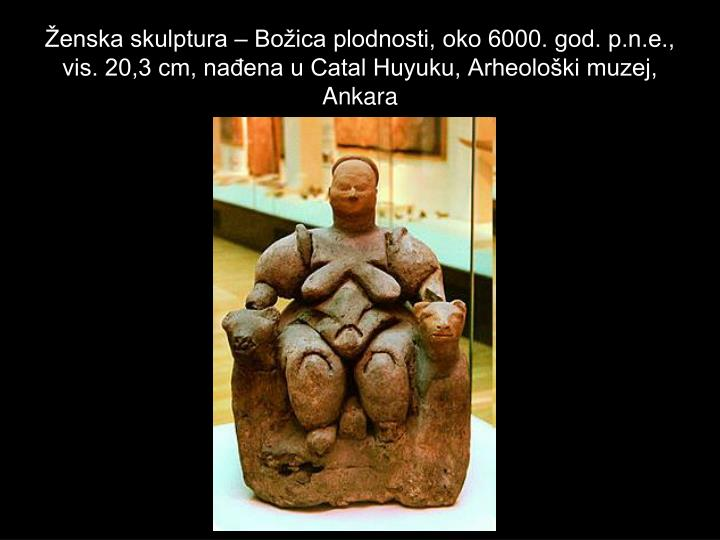 Ženska skulptura – Božica plodnosti, oko 6000. god. p.n.e., vis. 20,3 cm, nađena u Catal Huyuku, Arheološki muzej, Ankara