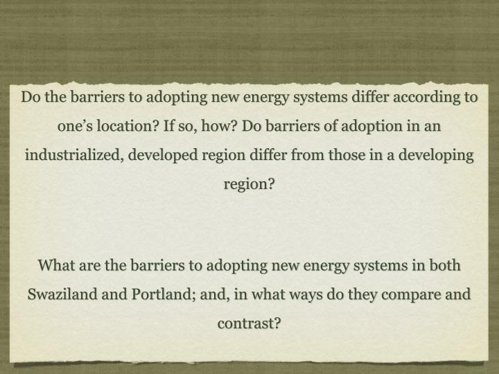 Do the barriers to adopting new energy systems differ according to one's location? If so, how? Do barriers of adoption in an industrialized, developed region differ from those in a developing region?