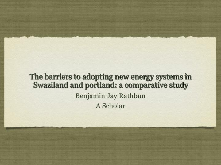 The barriers to adopting new energy systems in swaziland and portland a comparative study
