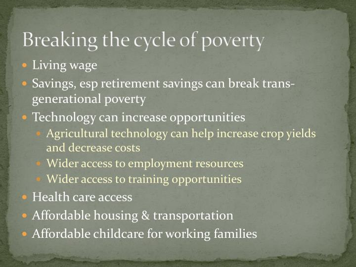 """breaking the poverty cycle Breaking the poverty cycle the poverty cycle is also termed as the behavior pattern of situations that cannot easily be altered and when referring to a given country it is called the """"development trap"""" (oster, lake, & gene, 1978)."""