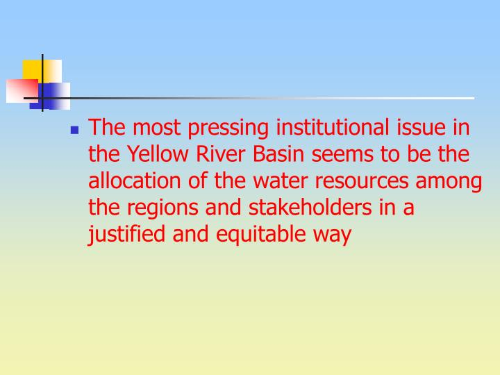 The most pressing institutional issue in the Yellow River Basin seems to be the allocation of the water resources among the regions and stakeholders in a justified and equitable way