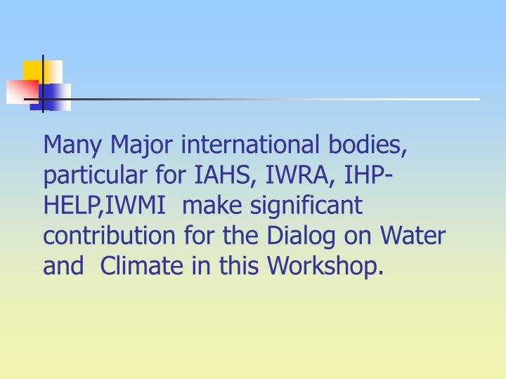 Many Major international bodies, particular for IAHS, IWRA, IHP-HELP,IWMI  make significant contribution for the Dialog on Water and  Climate in this Workshop.