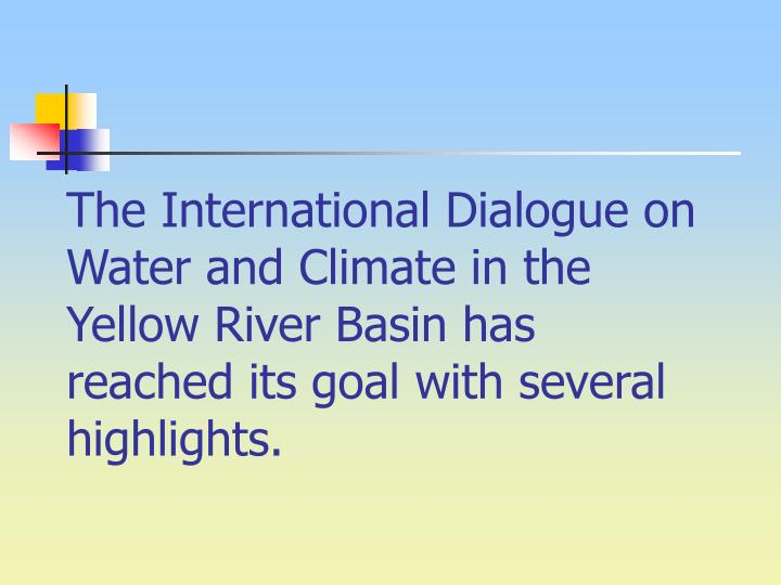 The International Dialogue on Water and Climate in the Yellow River Basin has reached its goal with several highlights.