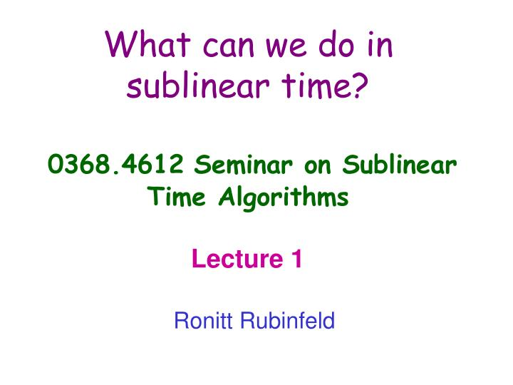 What can we do in sublinear time 0368 4612 seminar on sublinear time algorithms lecture 1