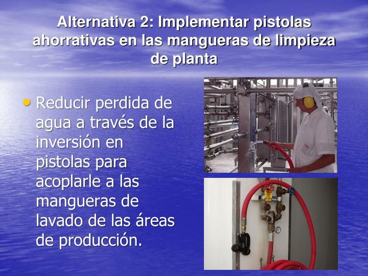 Alternativa 2: Implementar pistolas ahorrativas en las mangueras de limpieza de planta