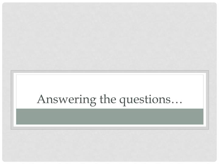 Answering the questions…