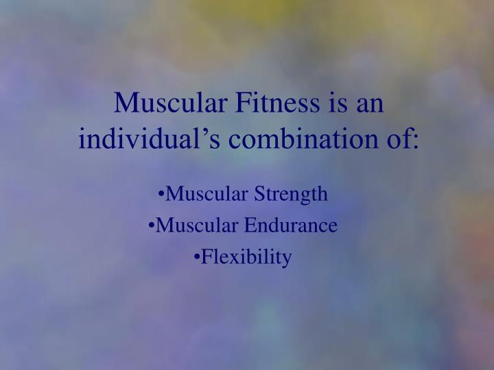 muscular fitness is an individual s combination of n.