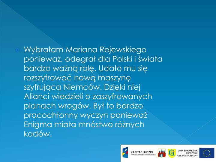 Wybrałam Mariana Rejewskiego ponieważ, odegrał dla Polski i świata bardzo ważną rolę. Udało mu się rozszyfrować nową maszynę szyfrującą Niemców. Dzięki niej Alianci wiedzieli o zaszyfrowanych planach wrogów. Był to bardzo pracochłonny wyczyn ponieważ Enigma miała mnóstwo różnych kodów.