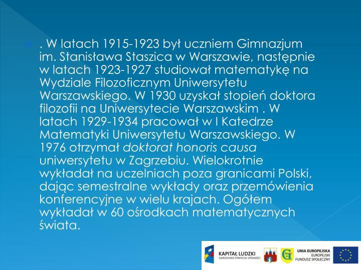 . W latach 1915-1923 był uczniem Gimnazjum im. Stanisława Staszica w Warszawie, następnie w latach 1923-1927 studiował matematykę na Wydziale Filozoficznym Uniwersytetu Warszawskiego. W 1930 uzyskał stopień doktora filozofii na Uniwersytecie Warszawskim . W latach 1929-1934 pracował w I Katedrze Matematyki Uniwersytetu Warszawskiego. W 1976 otrzymał