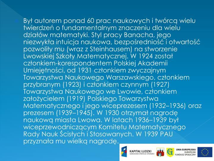 Był autorem ponad 60 prac naukowych i twórcą wielu twierdzeń o fundamentalnym znaczeniu dla wielu działów matematyki. Styl pracy Banacha, jego niezwykła intuicja naukowa, bezpośredniość i otwartość pozwoliły mu (wraz z Steinhausem) na stworzenie Lwowskiej Szkoły Matematycznej. W 1924 został członkiem-korespondentem Polskiej Akademii Umiejętności, od 1931 członkiem zwyczajnym Towarzystwa Naukowego Warszawskiego, członkiem przybranym (1923) i członkiem czynnym (1927) Towarzystwa Naukowego we Lwowie, członkiem założycielem (1919) Polskiego Towarzystwa Matematycznego i jego wiceprezesem (1932–1936) oraz prezesem (1939–1945). W 1930 otrzymał nagrodę naukową miasta Lwowa. W latach 1936–1939 był wiceprzewodniczącym Komitetu Matematycznego Rady Nauk Ścisłych i Stosowanych. W 1939 PAU przyznała mu wielką nagrodę.