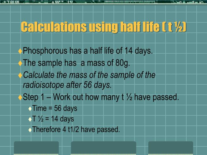 Calculations using half life ( t ½)