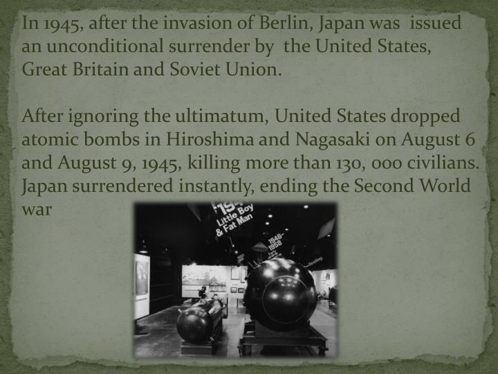 In 1945, after the invasion of Berlin, Japan was  issued an unconditional surrender by  the United States, Great Britain and Soviet Union.