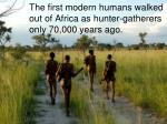 the first modern humans walked out of africa as hunter gatherers only 70 000 years ago