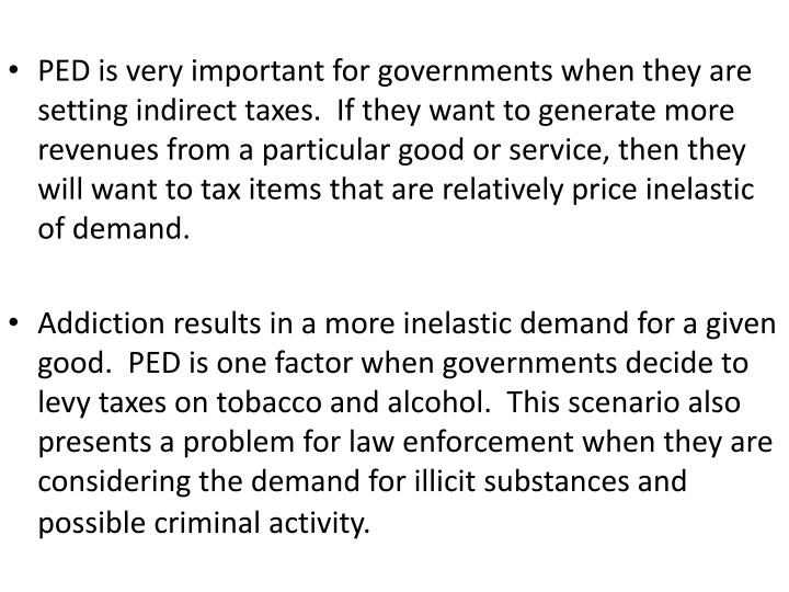 PED is very important for governments when they are setting indirect taxes.  If they want to generate more revenues from a particular good or service, then they will want to tax items that are relatively price inelastic of demand.