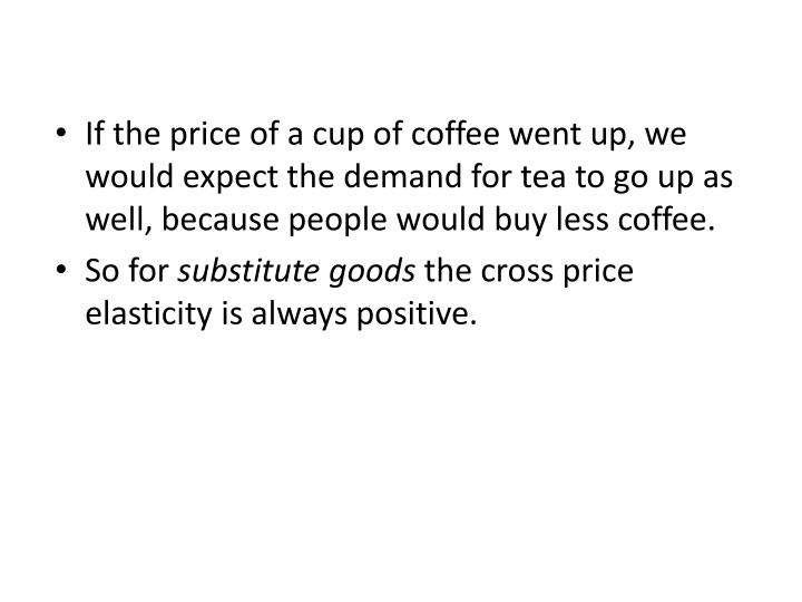 If the price of a cup of coffee went up, we would expect the demand for tea to go up as well, because people would buy less coffee.