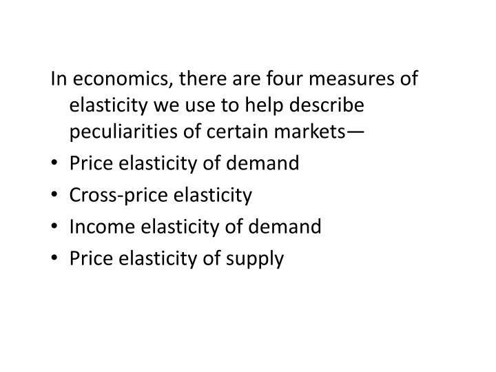 In economics, there are four measures of elasticity we use to help describe peculiarities of certain...