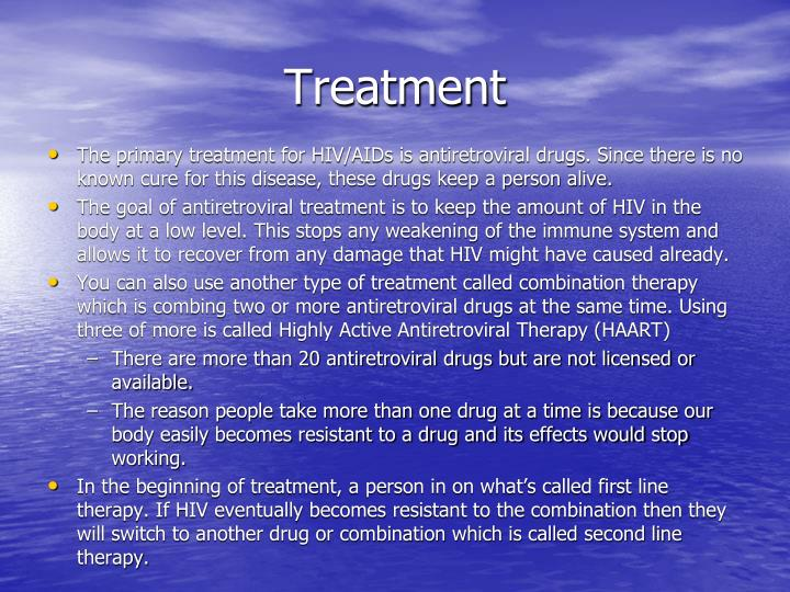 The primary treatment for HIV/AIDs is antiretroviral drugs. Since there is no known cure for this disease, these drugs keep a person alive.