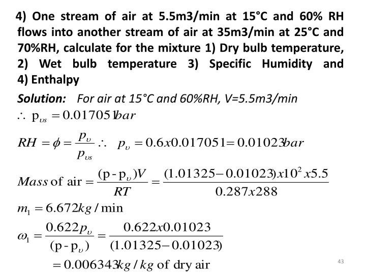 4) One stream of air at 5.5m3/min at 15°C and 60% RH flows into another stream of air at 35m3/min at 25°C and 70%RH, calculate for the mixture 1) Dry bulb temperature, 2) Wet bulb temperature 3) Specific Humidity and                     4) Enthalpy