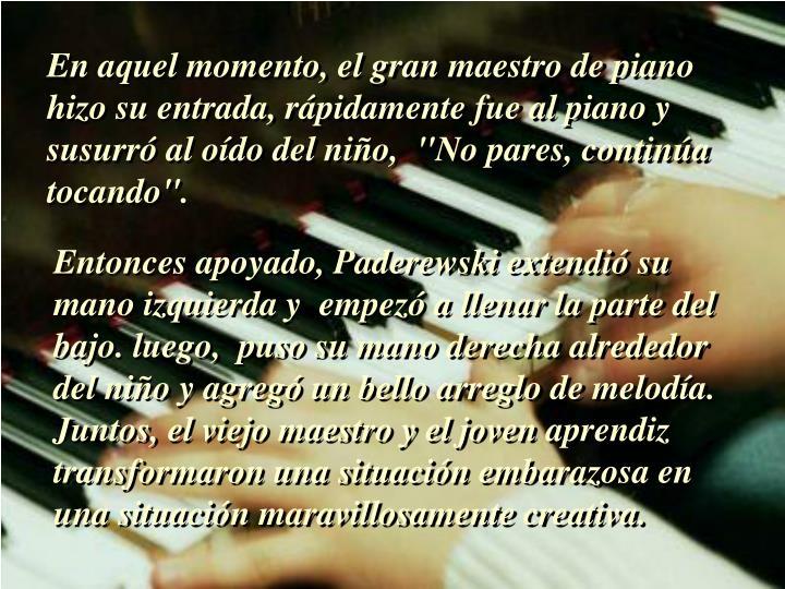 """En aquel momento, el gran maestro de piano  hizo su entrada, rápidamente fue al piano y  susurró al oído del niño,  """"No pares, continúa tocando""""."""