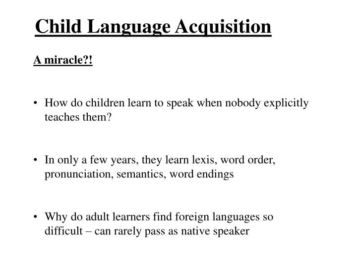child language acquisition Language acquisition • language is extremely complex, yet children already know most of the grammar of their native language(s) before they are five years old.