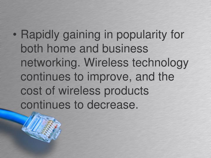 Rapidly gaining in popularity for both home and business networking. Wireless technology continues to improve, and the cost of wireless products continues to decrease.