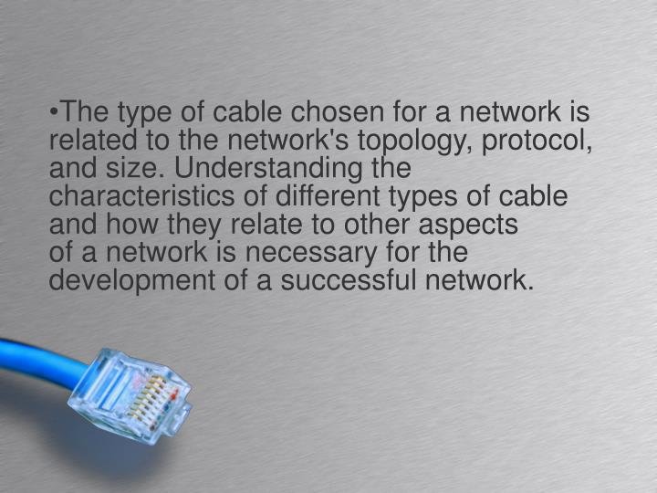 The type of cable chosen for a network is