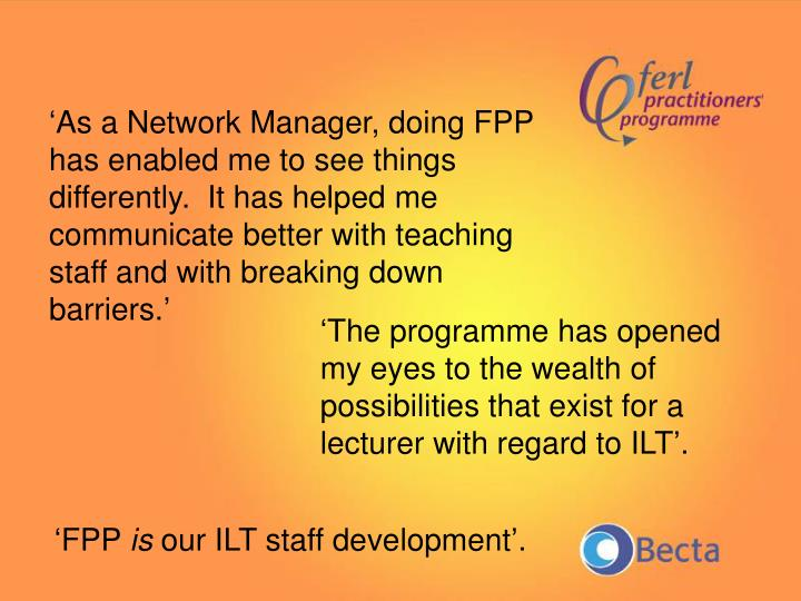 'As a Network Manager, doing FPP has enabled me to see things differently.  It has helped me communicate better with teaching staff and with breaking down barriers.'