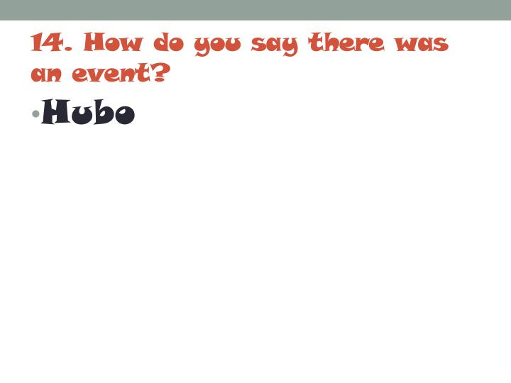 14. How do you say there was an event?