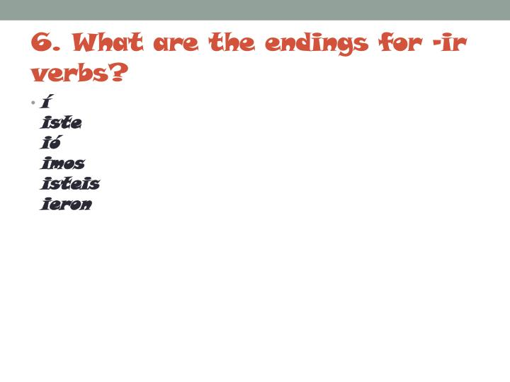 6. What are the endings for –