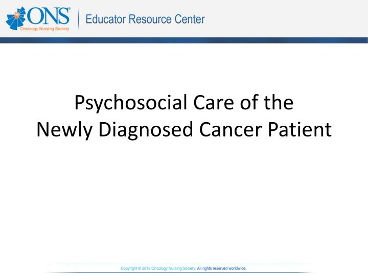 PPT - Psychosocial Care of the Newly Diagnosed Cancer