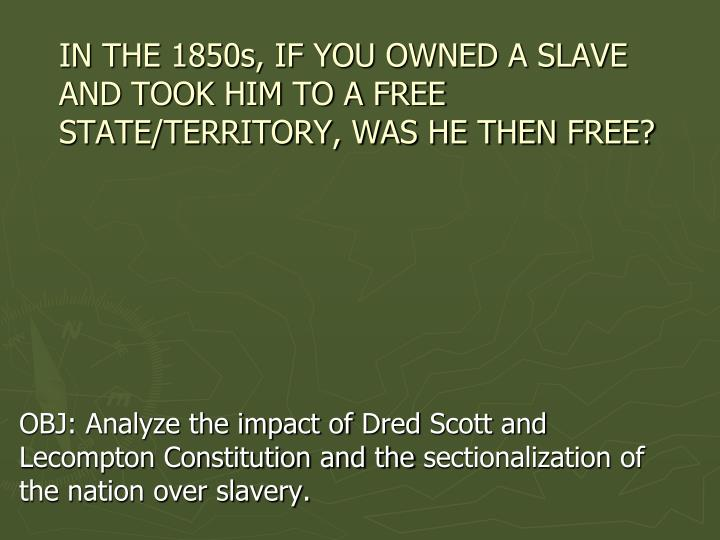 in the 1850s if you owned a slave and took him to a free state territory was he then free n.