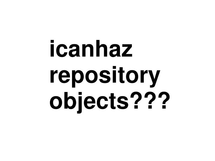 icanhaz repository objects???