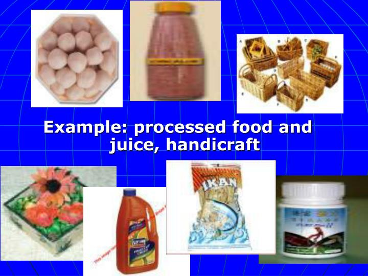 Example: processed food and juice, handicraft