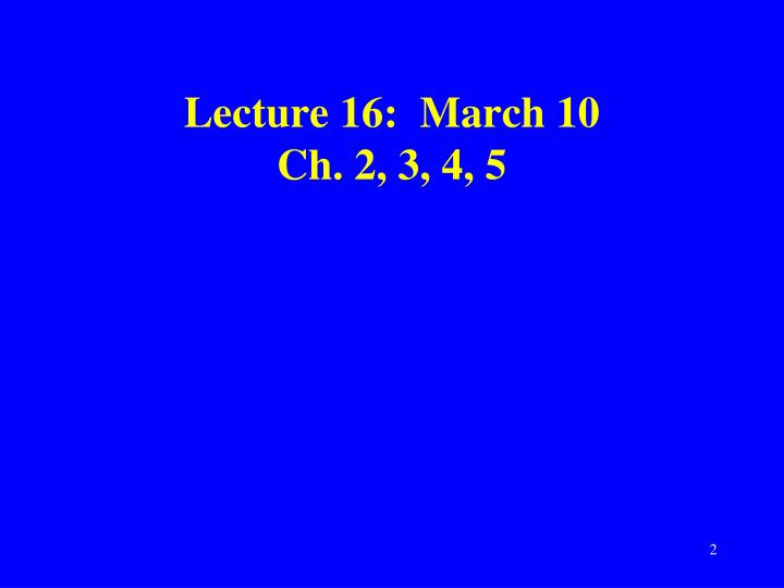 Lecture 16 march 10 ch 2 3 4 5