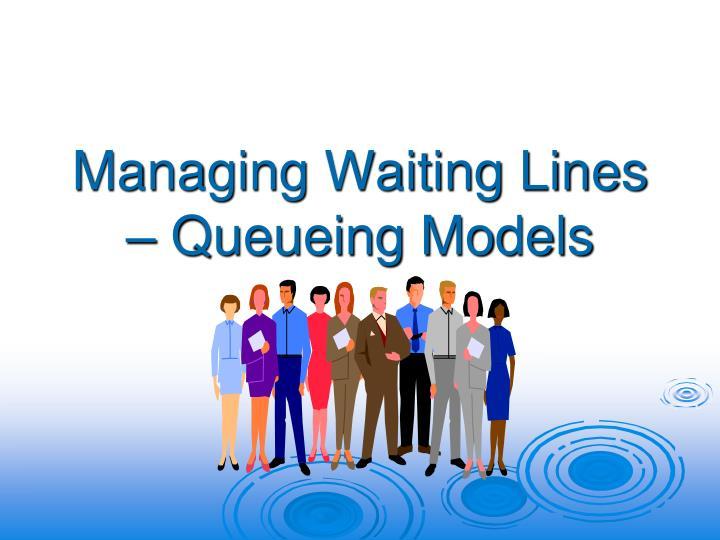 Managing Waiting Lines – Queueing Models