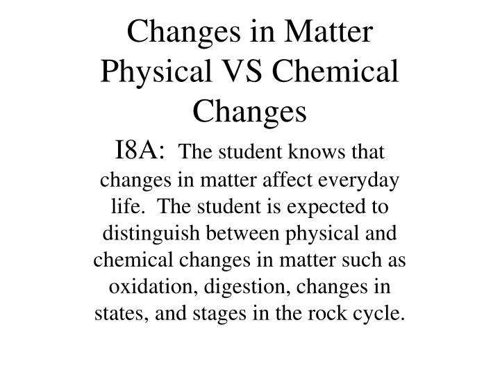 chemical and physical changes in matter Something looks, but haven't made a new substance, a physical change (p) has occurred if the substance if the substance has been changes into another substance, a chemical change (c) has occurred.