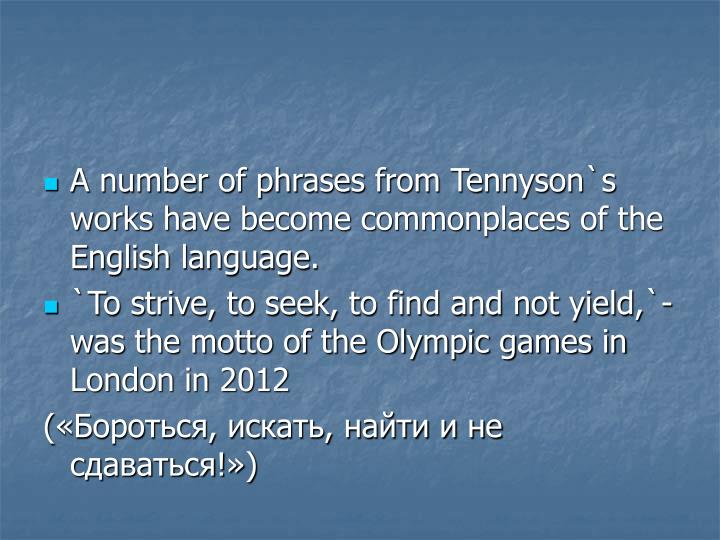 A number of phrases from Tennyson`s works have become commonplaces of the English language.