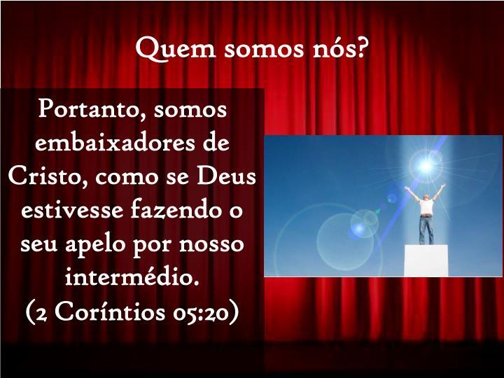 Portanto, somos embaixadores de Cristo, como se Deus estivesse fazendo o seu apelo por nosso intermédio.
