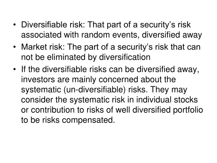 Diversifiable risk: That part of a security's risk associated with random events, diversified away