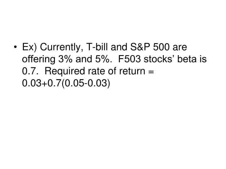 Ex) Currently, T-bill and S&P 500 are offering 3% and 5%.  F503 stocks' beta is 0.7.  Required rate of return = 0.03+0.7(0.05-0.03)